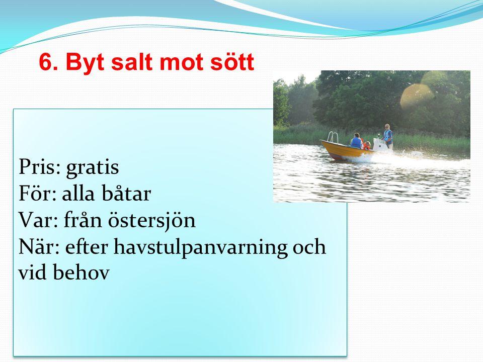 6. Byt salt mot sött Pris: gratis För: alla båtar Var: från östersjön När: efter havstulpanvarning och vid behov Pris: gratis För: alla båtar Var: frå