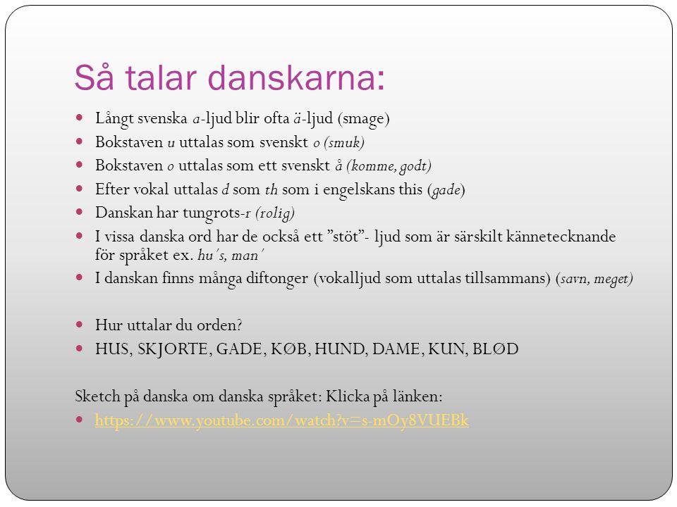 Så talar danskarna: Långt svenska a-ljud blir ofta ä-ljud (smage) Bokstaven u uttalas som svenskt o (smuk) Bokstaven o uttalas som ett svenskt å (komm