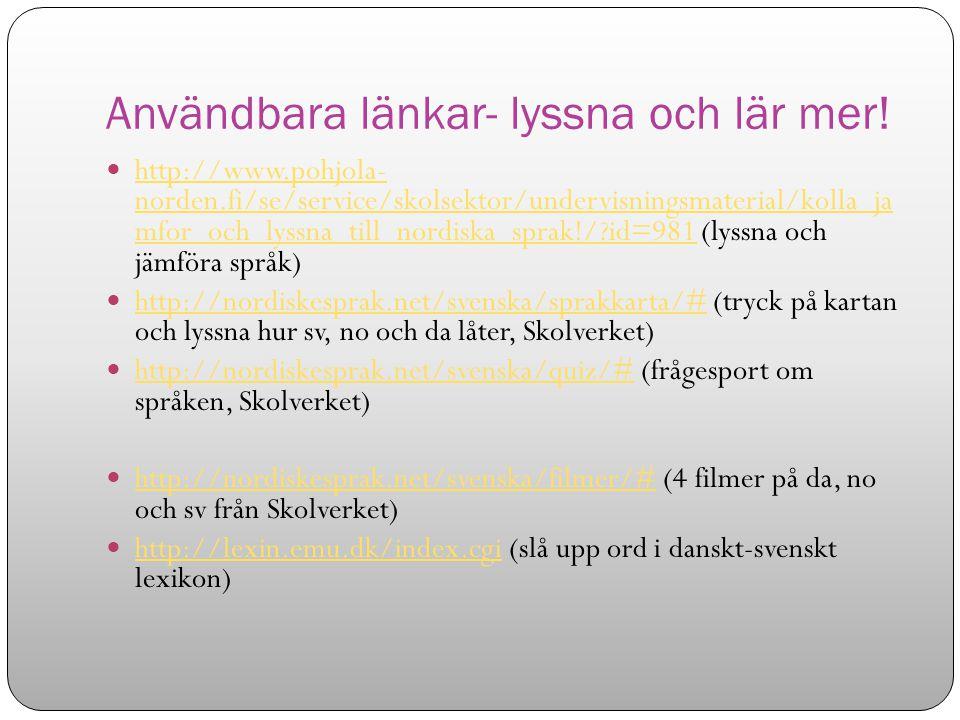 Användbara länkar- lyssna och lär mer! http://www.pohjola- norden.fi/se/service/skolsektor/undervisningsmaterial/kolla_ja mfor_och_lyssna_till_nordisk