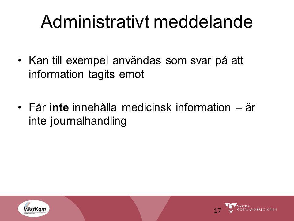 Administrativt meddelande Kan till exempel användas som svar på att information tagits emot Får inte innehålla medicinsk information – är inte journalhandling 17