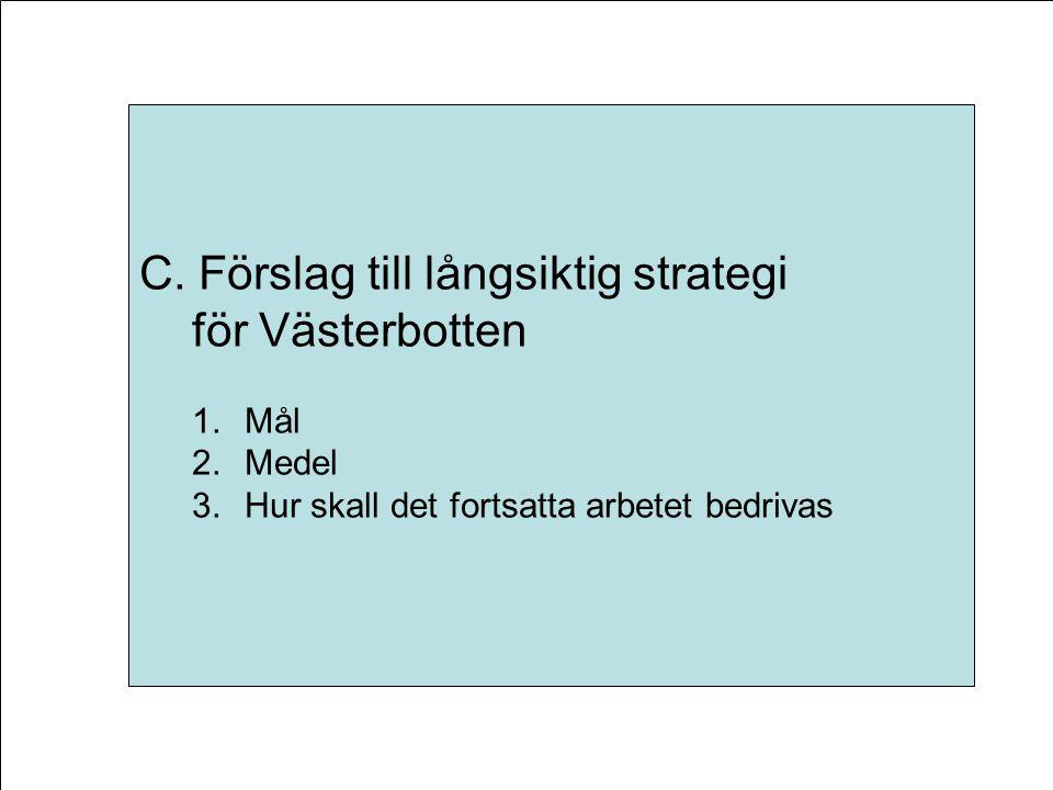 C. Förslag till långsiktig strategi för Västerbotten 1.Mål 2.Medel 3.Hur skall det fortsatta arbetet bedrivas