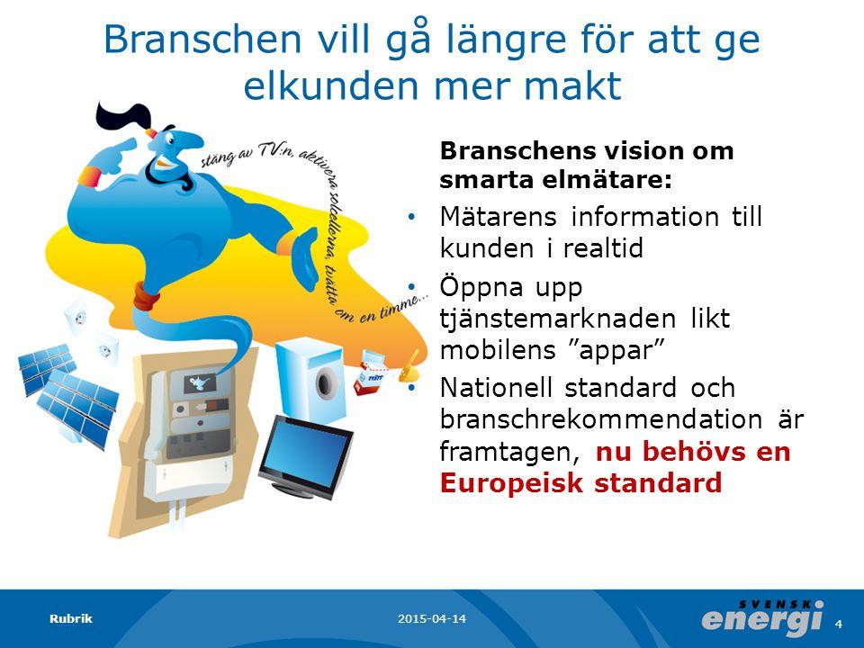 Branschen vill gå längre för att ge elkunden mer makt Branschens vision om smarta elmätare: Mätarens information till kunden i realtid Öppna upp tjänstemarknaden likt mobilens appar Nationell standard och branschrekommendation är framtagen, nu behövs en Europeisk standard 2015-04-14Rubrik 4
