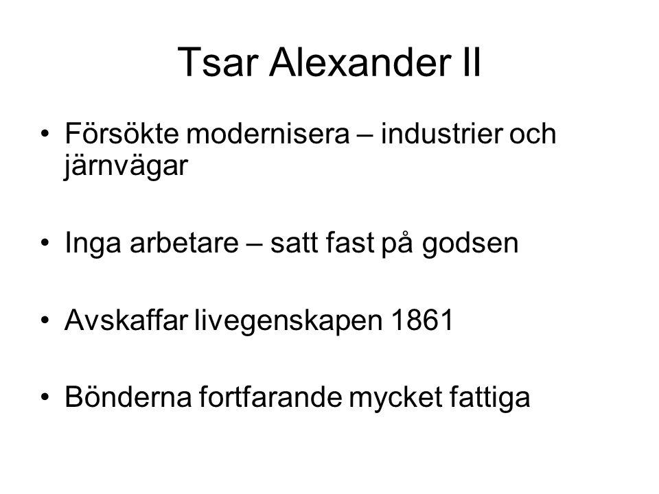 Tsar Alexander II Försökte modernisera – industrier och järnvägar Inga arbetare – satt fast på godsen Avskaffar livegenskapen 1861 Bönderna fortfarande mycket fattiga