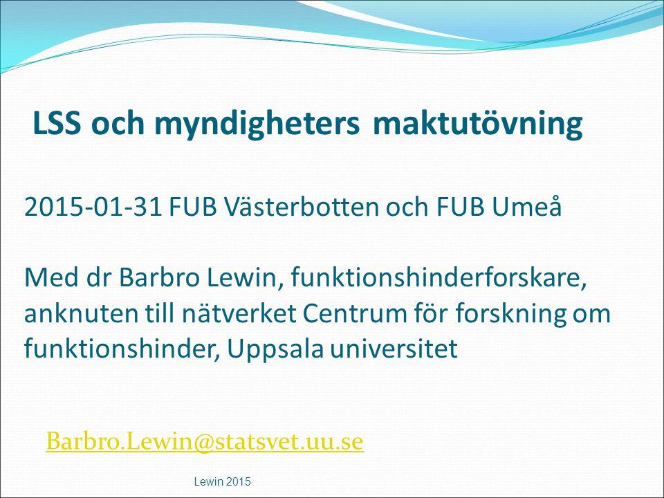 LSS och myndigheters maktutövning 2015-01-31 FUB Västerbotten och FUB Umeå Med dr Barbro Lewin, funktionshinderforskare, anknuten till nätverket Centr
