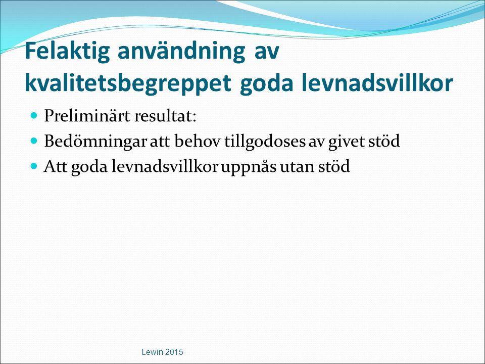 Felaktig användning av kvalitetsbegreppet goda levnadsvillkor Preliminärt resultat: Bedömningar att behov tillgodoses av givet stöd Att goda levnadsvi