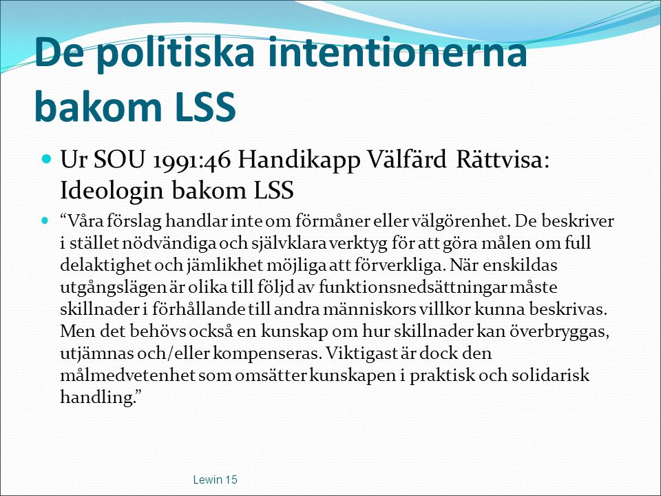 Kortversionen av LSS: LSS är en hyperindividualistisk möjlighetslag Rätten att leva ett liv som andra med delaktighet i samhällslivet efter sina egna förutsättningar Rätten till inflytande vid både behovsbedömningen och utförande har svenska folket genom riksdagsbeslut tillerkänt människor med svåra funktionshinder Lewin 14