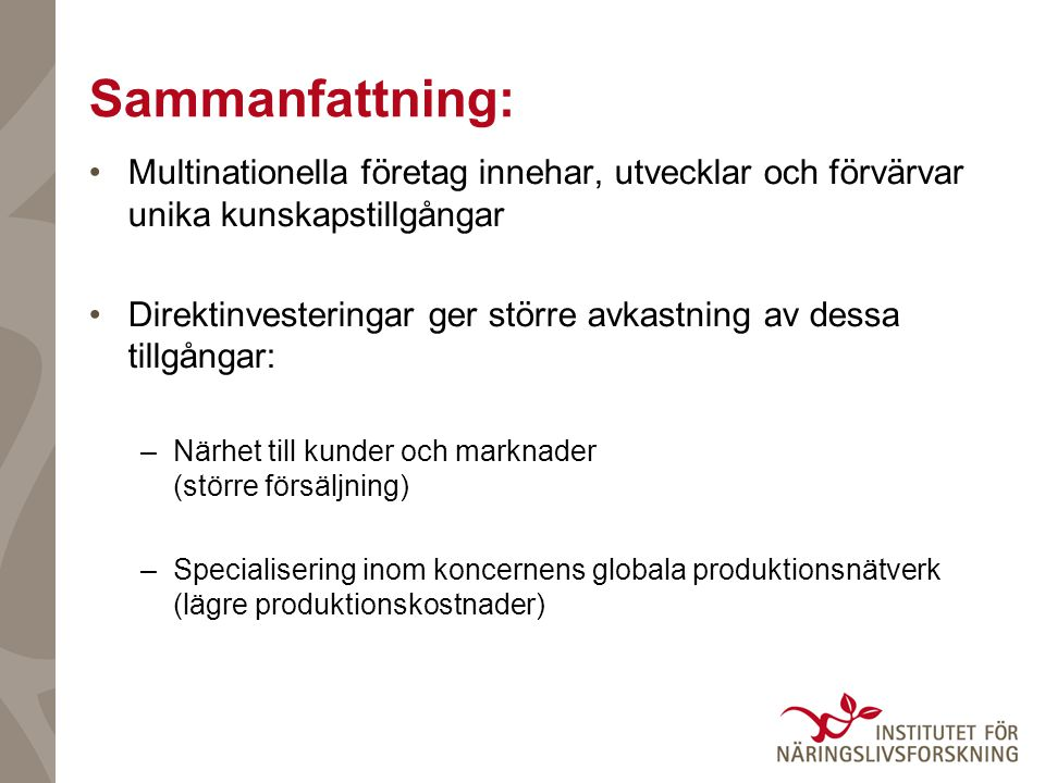 Sammanfattning: Multinationella företag innehar, utvecklar och förvärvar unika kunskapstillgångar Direktinvesteringar ger större avkastning av dessa tillgångar: –Närhet till kunder och marknader (större försäljning) –Specialisering inom koncernens globala produktionsnätverk (lägre produktionskostnader)