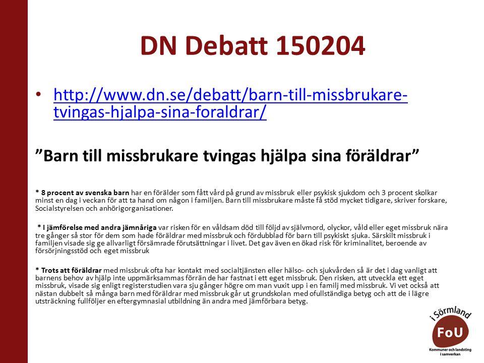 DN Debatt 150204 http://www.dn.se/debatt/barn-till-missbrukare- tvingas-hjalpa-sina-foraldrar/ http://www.dn.se/debatt/barn-till-missbrukare- tvingas-hjalpa-sina-foraldrar/ Barn till missbrukare tvingas hjälpa sina föräldrar * 8 procent av svenska barn har en förälder som fått vård på grund av missbruk eller psykisk sjukdom och 3 procent skolkar minst en dag i veckan för att ta hand om någon i familjen.