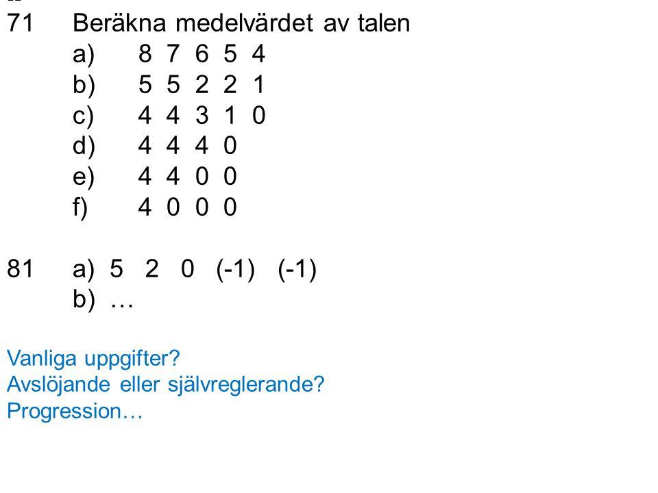 12 71Beräkna medelvärdet av talen a)8 7 6 5 4 b)5 5 2 2 1 c)4 4 3 1 0 d)4 4 4 0 e)4 4 0 0 f)4 0 0 0 81a) 5 2 0 (-1) (-1) b) … Vanliga uppgifter.