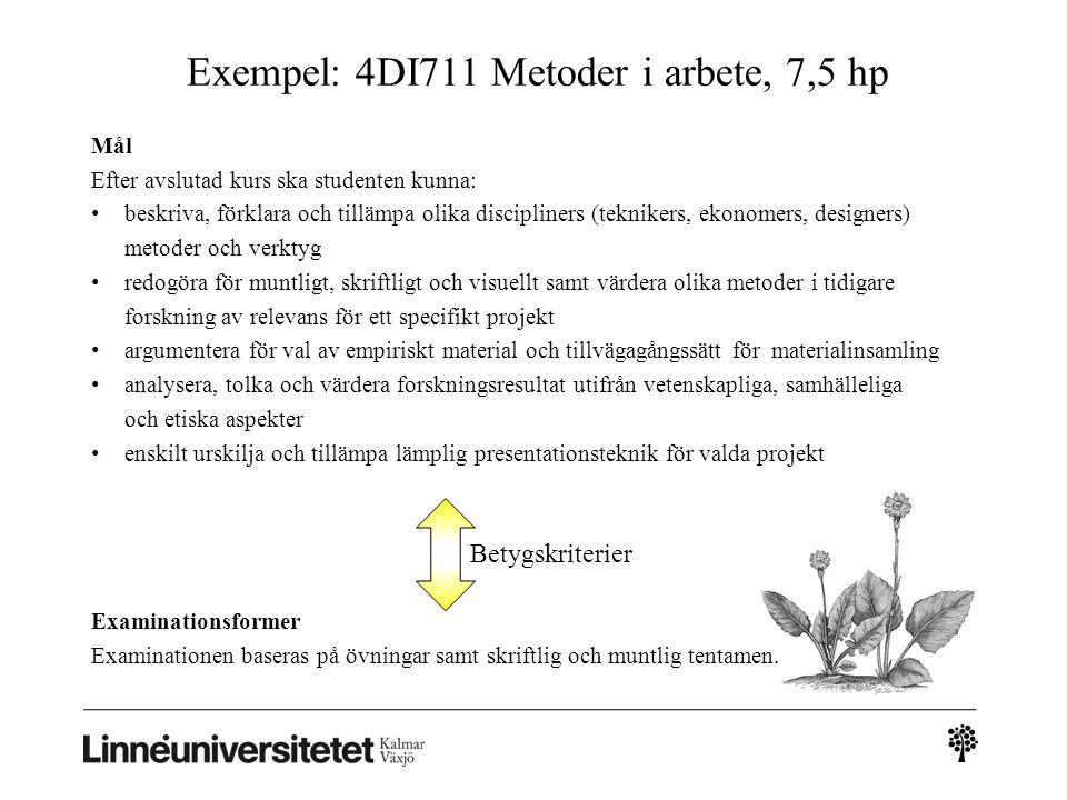 Exempel: 4DI711 Metoder i arbete, 7,5 hp Mål Efter avslutad kurs ska studenten kunna: beskriva, förklara och tillämpa olika discipliners (teknikers, ekonomers, designers) metoder och verktyg redogöra för muntligt, skriftligt och visuellt samt värdera olika metoder i tidigare forskning av relevans för ett specifikt projekt argumentera för val av empiriskt material och tillvägagångssätt för materialinsamling analysera, tolka och värdera forskningsresultat utifrån vetenskapliga, samhälleliga och etiska aspekter enskilt urskilja och tillämpa lämplig presentationsteknik för valda projekt Examinationsformer Examinationen baseras på övningar samt skriftlig och muntlig tentamen.