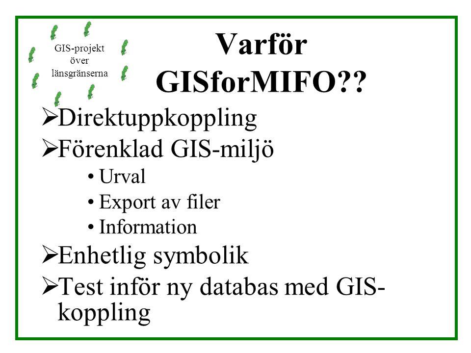 Varför GISforMIFO??  Direktuppkoppling  Förenklad GIS-miljö Urval Export av filer Information  Enhetlig symbolik  Test inför ny databas med GIS- k