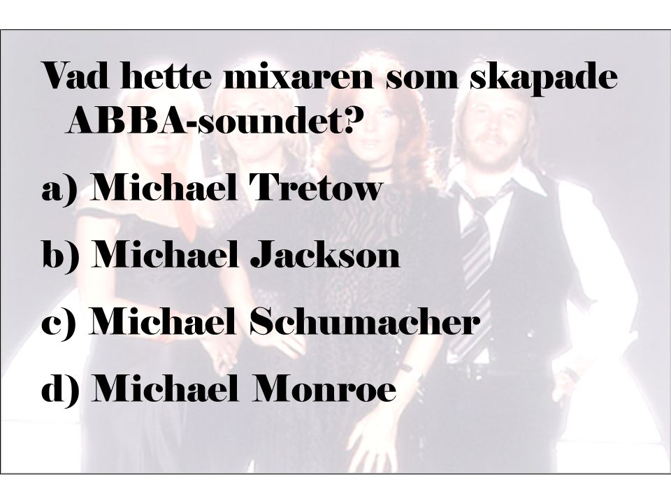 Vad hette mixaren som skapade ABBA-soundet? a) Michael Tretow b) Michael Jackson c) Michael Schumacher d) Michael Monroe
