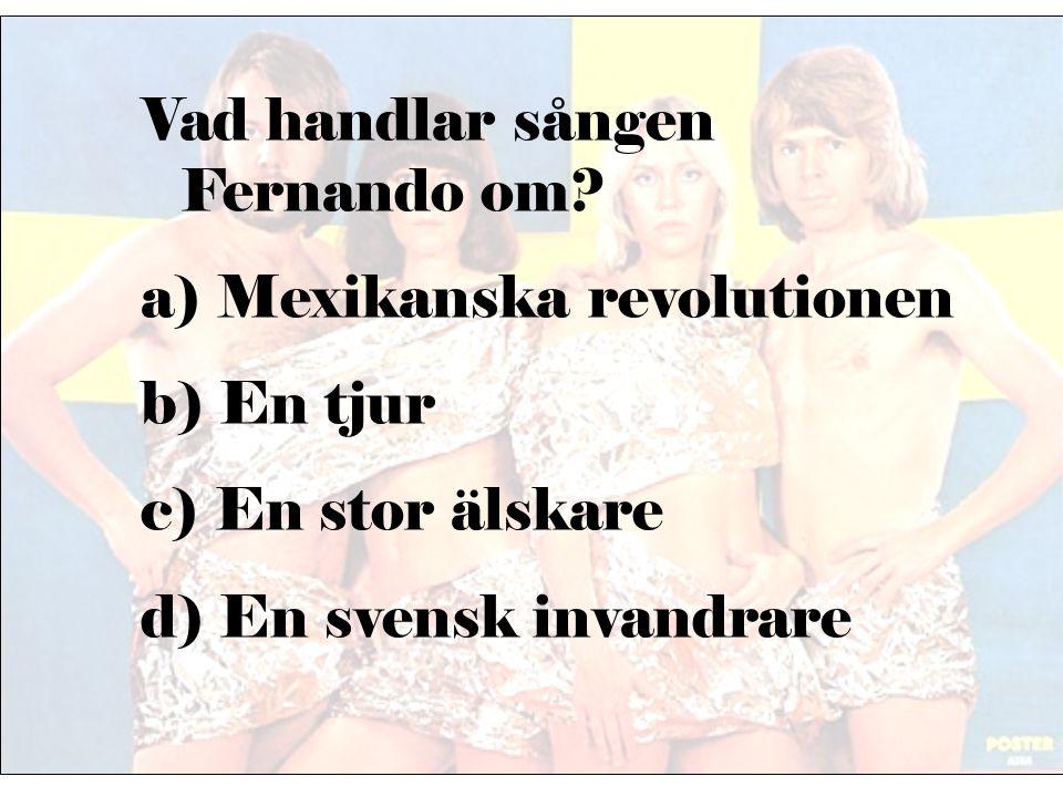 Vad handlar sången Fernando om? a) Mexikanska revolutionen b) En tjur c) En stor älskare d) En svensk invandrare