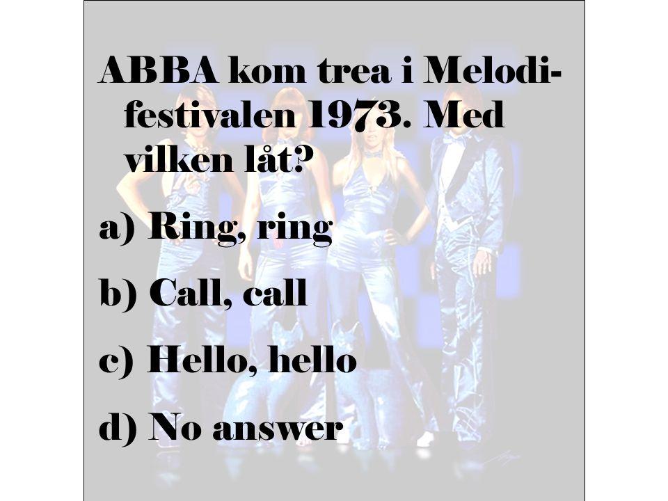 ABBA kom trea i Melodi- festivalen 1973. Med vilken låt? a) Ring, ring b) Call, call c) Hello, hello d) No answer