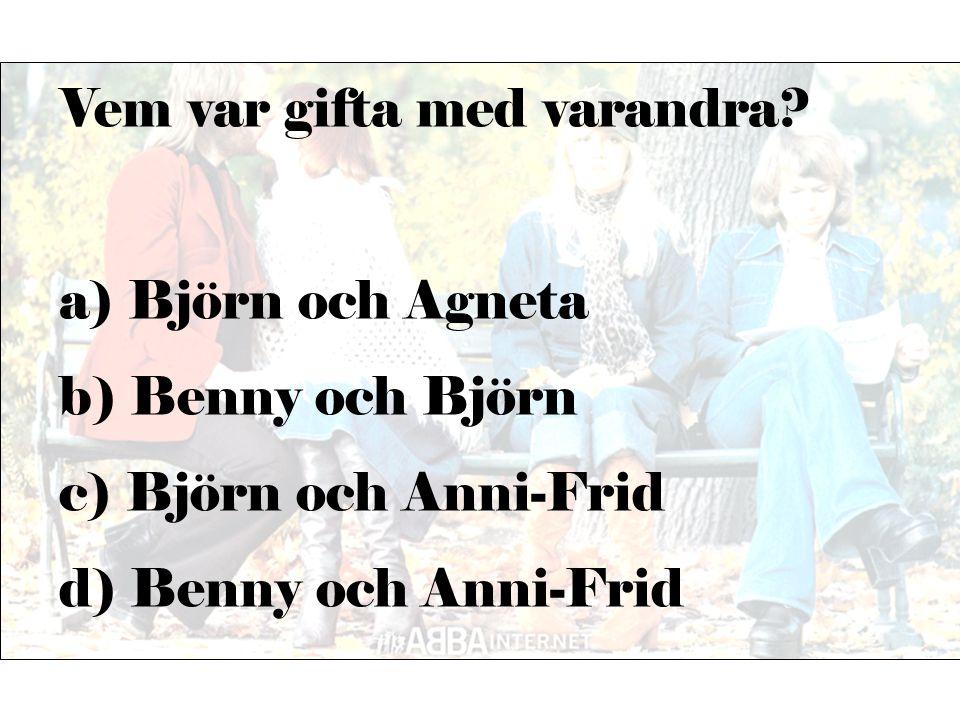 Vem var gifta med varandra? a) Björn och Agneta b) Benny och Björn c) Björn och Anni-Frid d) Benny och Anni-Frid