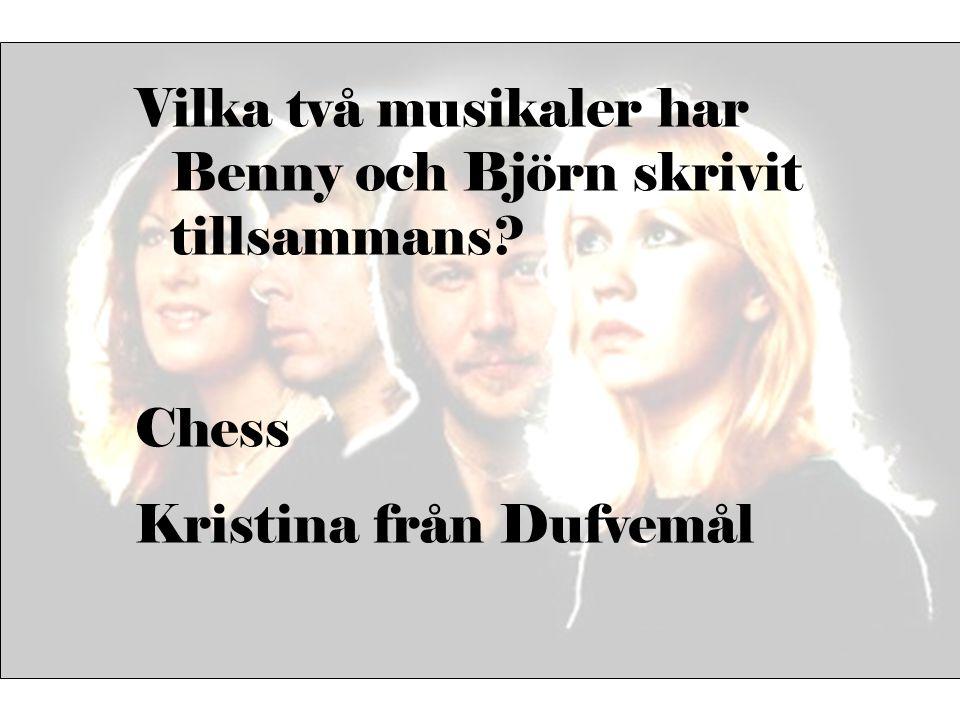 Vilka två musikaler har Benny och Björn skrivit tillsammans? Chess Kristina från Dufvemål