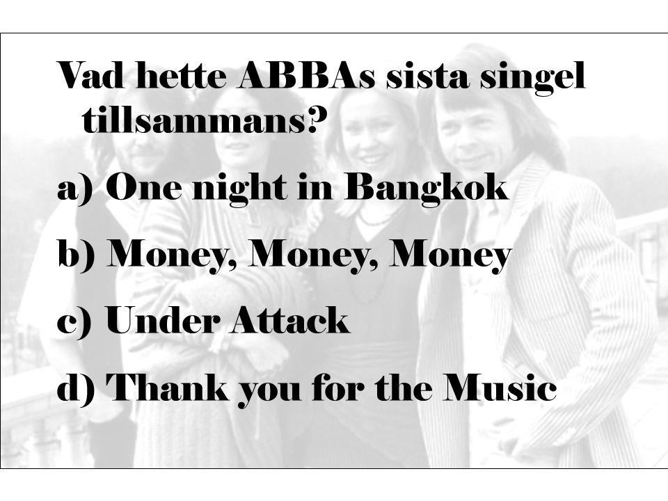 Vad hette ABBAs sista singel tillsammans? a) One night in Bangkok b) Money, Money, Money c) Under Attack d) Thank you for the Music