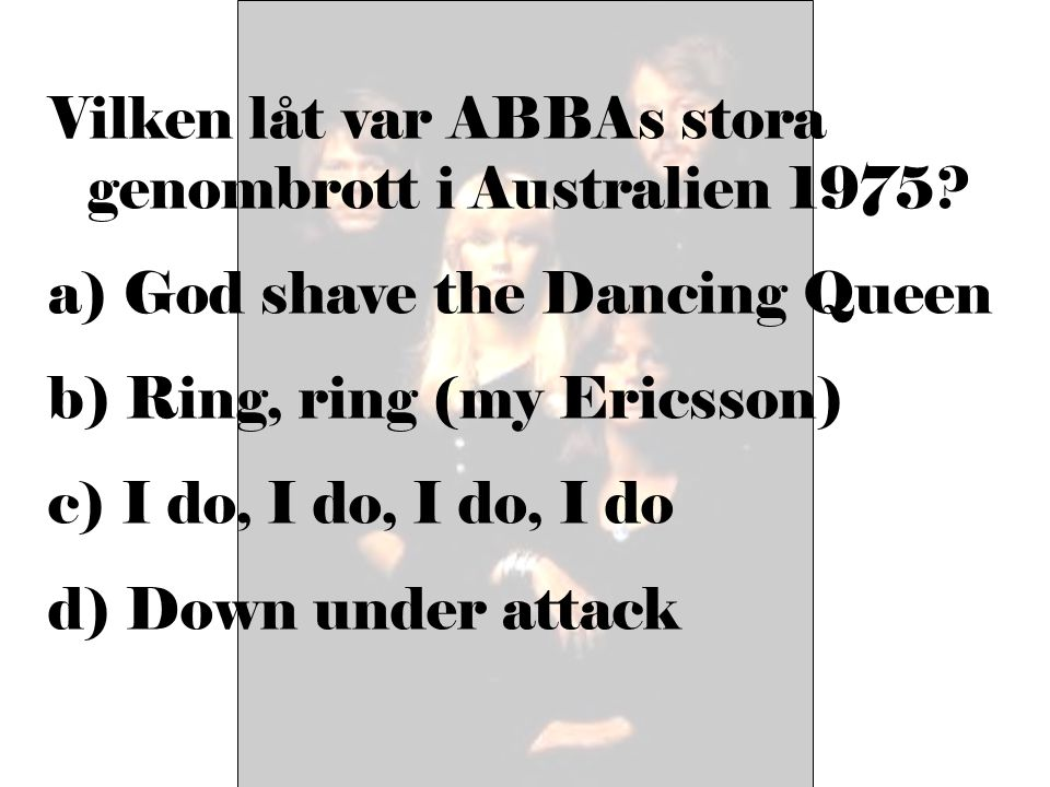 Vilken låt var ABBAs stora genombrott i Australien 1975? a) God shave the Dancing Queen b) Ring, ring (my Ericsson) c) I do, I do, I do, I do d) Down