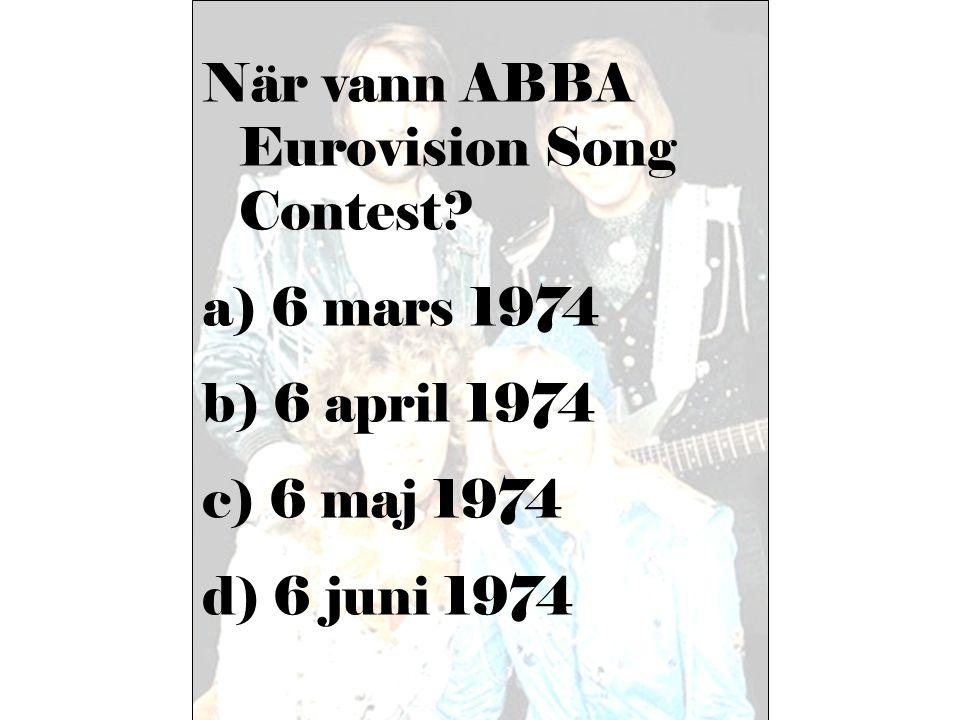 När vann ABBA Eurovision Song Contest? a) 6 mars 1974 b) 6 april 1974 c) 6 maj 1974 d) 6 juni 1974