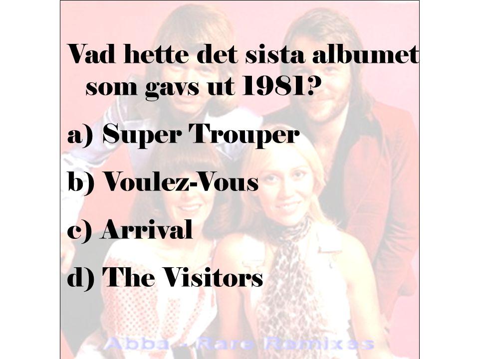 Vad hette det sista albumet som gavs ut 1981? a) Super Trouper b) Voulez-Vous c) Arrival d) The Visitors