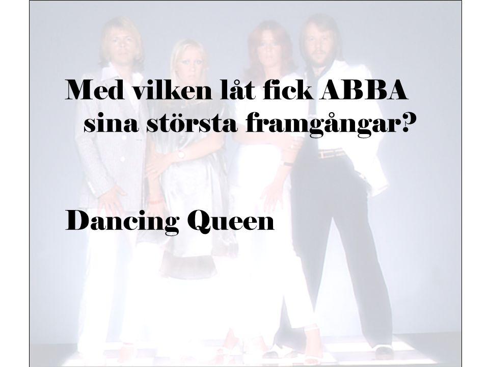 Med vilken låt fick ABBA sina största framgångar? Dancing Queen