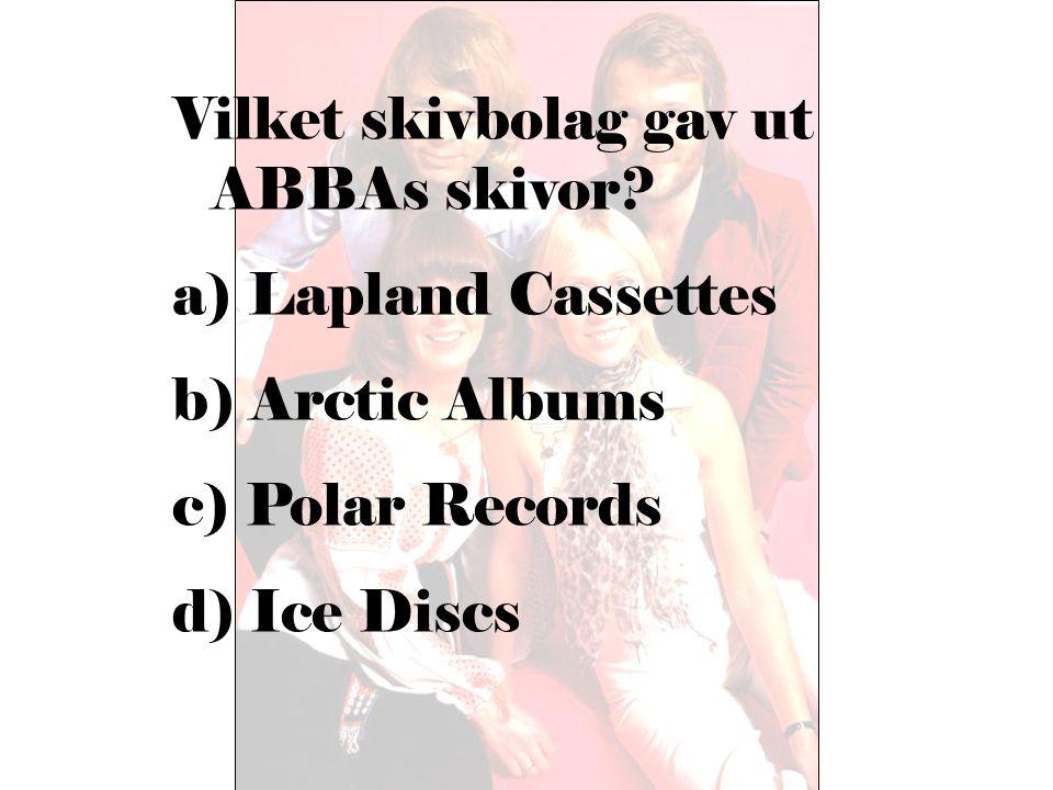 Vilket skivbolag gav ut ABBAs skivor? a) Lapland Cassettes b) Arctic Albums c) Polar Records d) Ice Discs