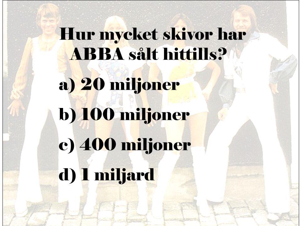 Hur mycket skivor har ABBA sålt hittills? a) 20 miljoner b) 100 miljoner c) 400 miljoner d) 1 miljard