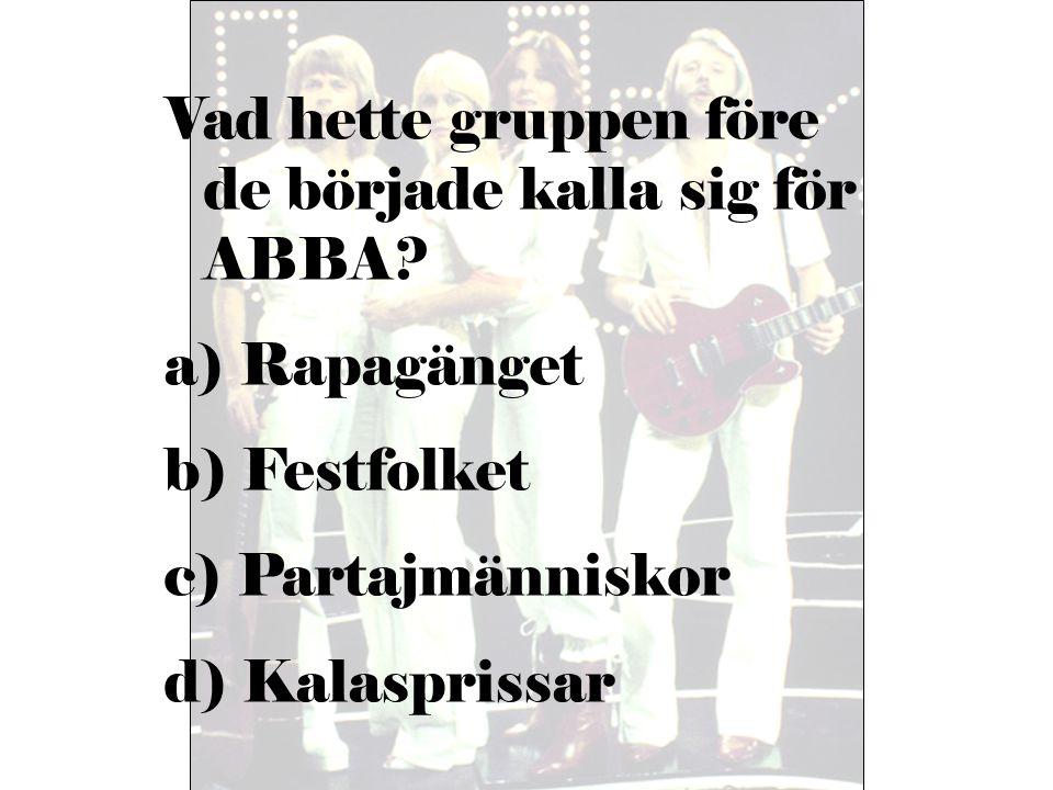 Vad hette gruppen före de började kalla sig för ABBA? a) Rapagänget b) Festfolket c) Partajmänniskor d) Kalasprissar
