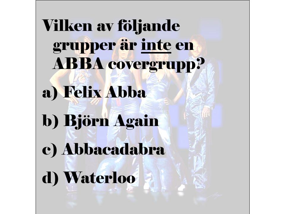 Vilken av följande grupper är inte en ABBA covergrupp? a) Felix Abba b) Björn Again c) Abbacadabra d) Waterloo