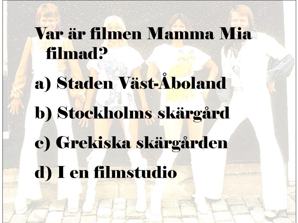 Var är filmen Mamma Mia filmad? a) Staden Väst-Åboland b) Stockholms skärgård c) Grekiska skärgården d) I en filmstudio