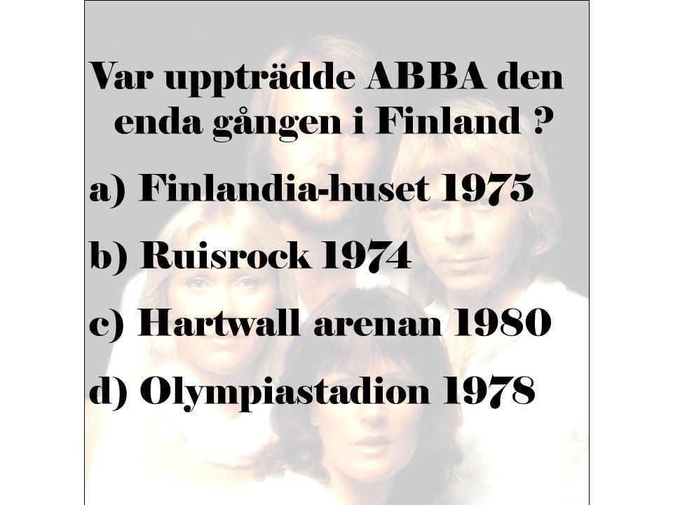 Var uppträdde ABBA den enda gången i Finland ? a) Finlandia-huset 1975 b) Ruisrock 1974 c) Hartwall arenan 1980 d) Olympiastadion 1978