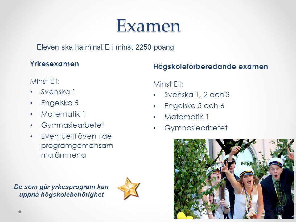 Yrkesexamen Minst E i: Svenska 1 Engelska 5 Matematik 1 Gymnasiearbetet Eventuellt även i de programgemensam ma ämnena Högskoleförberedande examen Min