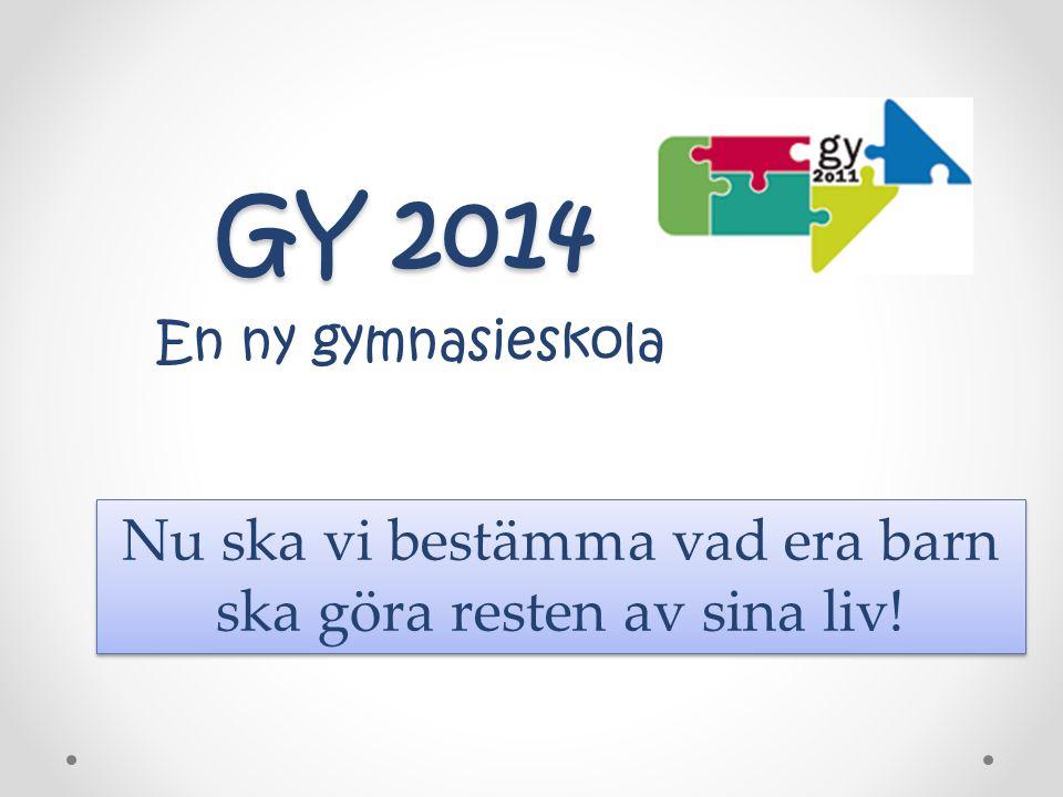 GY 2014 GY 2014 En ny gymnasieskola Nu ska vi bestämma vad era barn ska göra resten av sina liv!