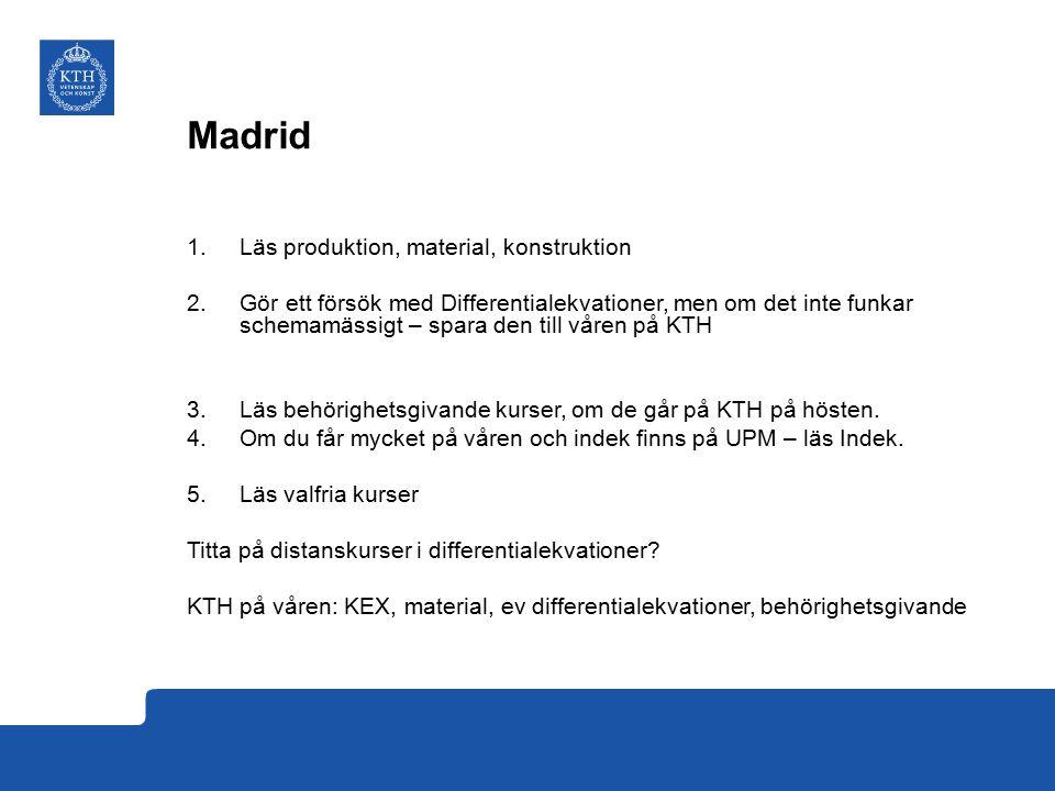 Madrid 1.Läs produktion, material, konstruktion 2.Gör ett försök med Differentialekvationer, men om det inte funkar schemamässigt – spara den till våren på KTH 3.Läs behörighetsgivande kurser, om de går på KTH på hösten.