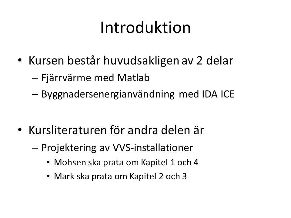 Introduktion Kursen består huvudsakligen av 2 delar – Fjärrvärme med Matlab – Byggnadersenergianvändning med IDA ICE Kursliteraturen för andra delen är – Projektering av VVS-installationer Mohsen ska prata om Kapitel 1 och 4 Mark ska prata om Kapitel 2 och 3