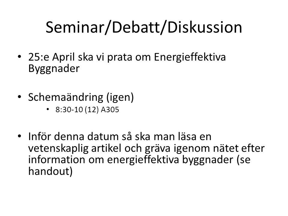 Seminar/Debatt/Diskussion 25:e April ska vi prata om Energieffektiva Byggnader Schemaändring (igen) 8:30-10 (12) A305 Inför denna datum så ska man läsa en vetenskaplig artikel och gräva igenom nätet efter information om energieffektiva byggnader (se handout)
