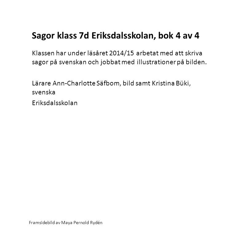 Sagor klass 7d Eriksdalsskolan, bok 4 av 4 Framsidebild av Maya Pernold Rydén Klassen har under läsåret 2014/15 arbetat med att skriva sagor på svenskan och jobbat med illustrationer på bilden.