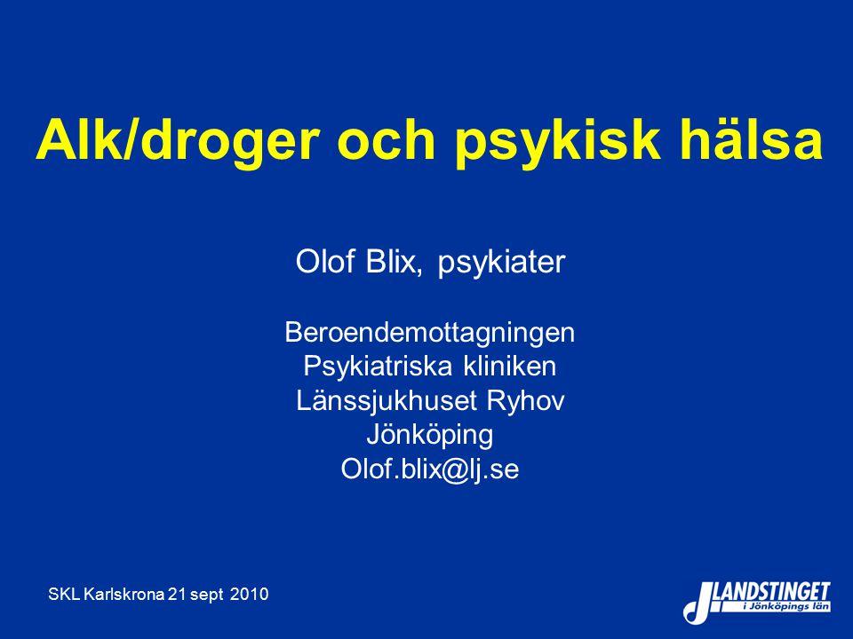 SKL Karlskrona 21 sept 2010 Alk/droger och psykisk hälsa Olof Blix, psykiater Beroendemottagningen Psykiatriska kliniken Länssjukhuset Ryhov Jönköping Olof.blix@lj.se