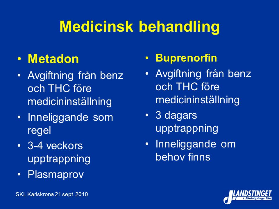 SKL Karlskrona 21 sept 2010 Medicinsk behandling Metadon Avgiftning från benz och THC före medicininställning Inneliggande som regel 3-4 veckors upptrappning Plasmaprov Buprenorfin Avgiftning från benz och THC före medicininställning 3 dagars upptrappning Inneliggande om behov finns