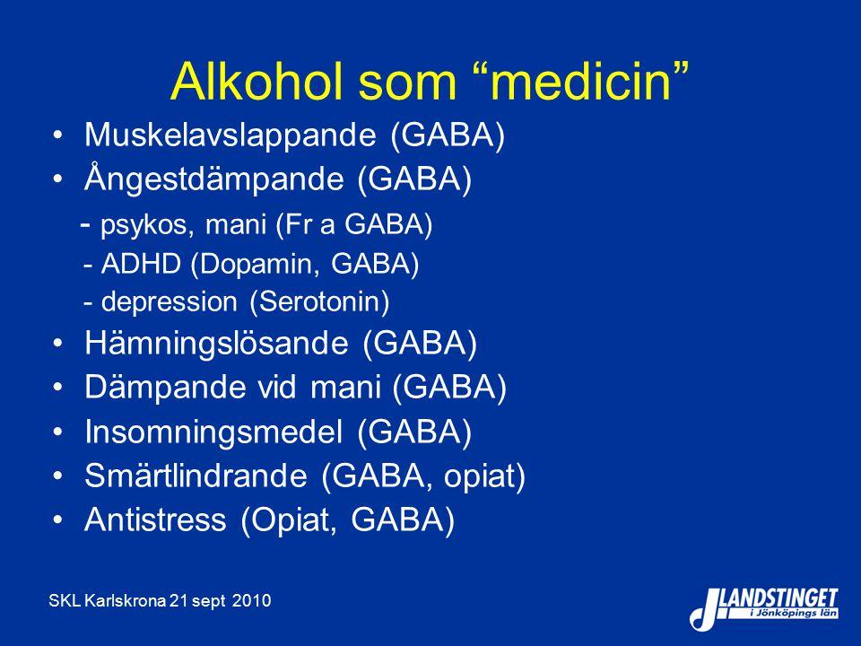 SKL Karlskrona 21 sept 2010 Alkohol som medicin Muskelavslappande (GABA) Ångestdämpande (GABA) - psykos, mani (Fr a GABA) - ADHD (Dopamin, GABA) - depression (Serotonin) Hämningslösande (GABA) Dämpande vid mani (GABA) Insomningsmedel (GABA) Smärtlindrande (GABA, opiat) Antistress (Opiat, GABA)