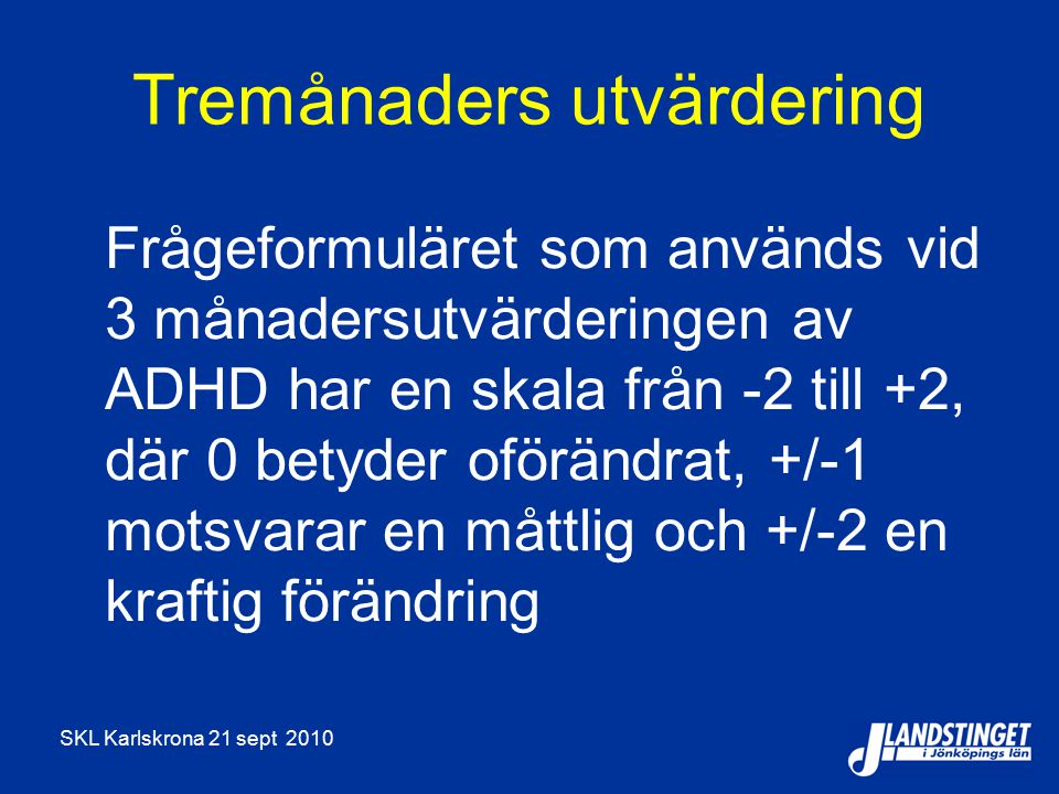 SKL Karlskrona 21 sept 2010 Tremånaders utvärdering Frågeformuläret som används vid 3 månadersutvärderingen av ADHD har en skala från -2 till +2, där 0 betyder oförändrat, +/-1 motsvarar en måttlig och +/-2 en kraftig förändring