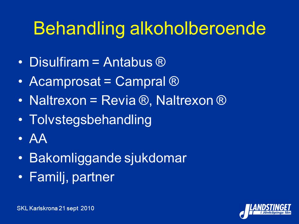 SKL Karlskrona 21 sept 2010 Behandling alkoholberoende Disulfiram = Antabus ® Acamprosat = Campral ® Naltrexon = Revia ®, Naltrexon ® Tolvstegsbehandling AA Bakomliggande sjukdomar Familj, partner
