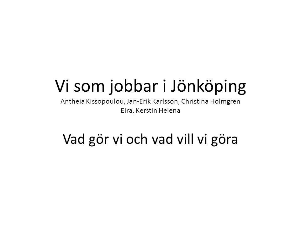 Vi som jobbar i Jönköping Antheia Kissopoulou, Jan-Erik Karlsson, Christina Holmgren Eira, Kerstin Helena Vad gör vi och vad vill vi göra