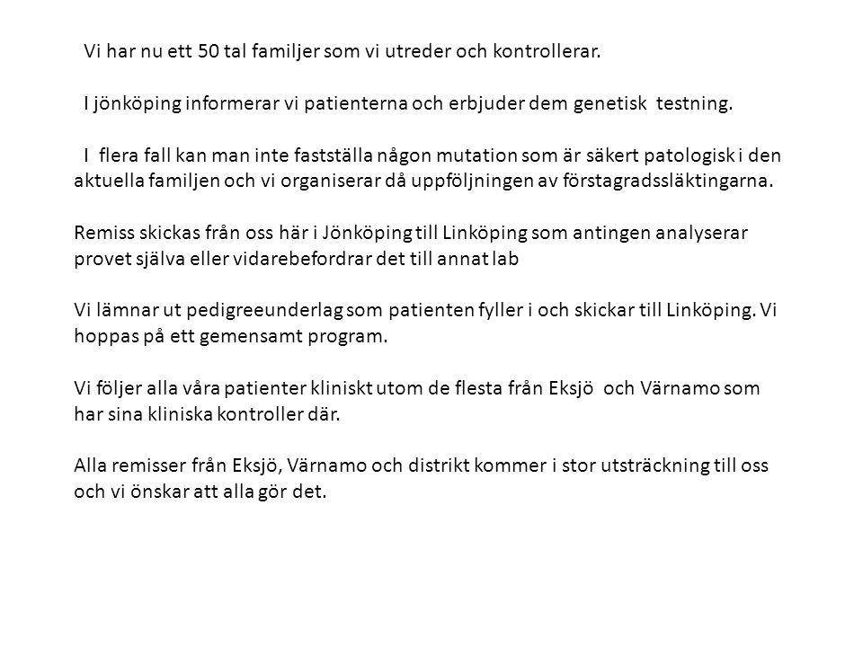 Vi har nu ett 50 tal familjer som vi utreder och kontrollerar. I jönköping informerar vi patienterna och erbjuder dem genetisk testning. I flera fall