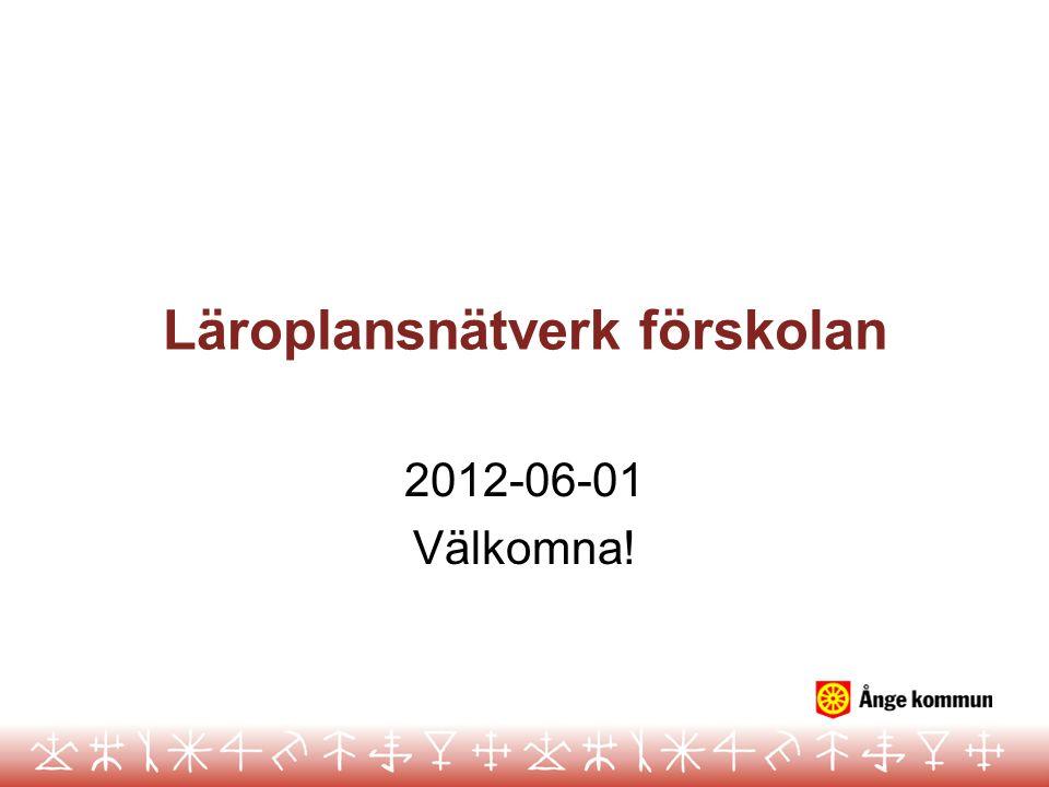 Läroplansnätverk förskolan 2012-06-01 Välkomna!