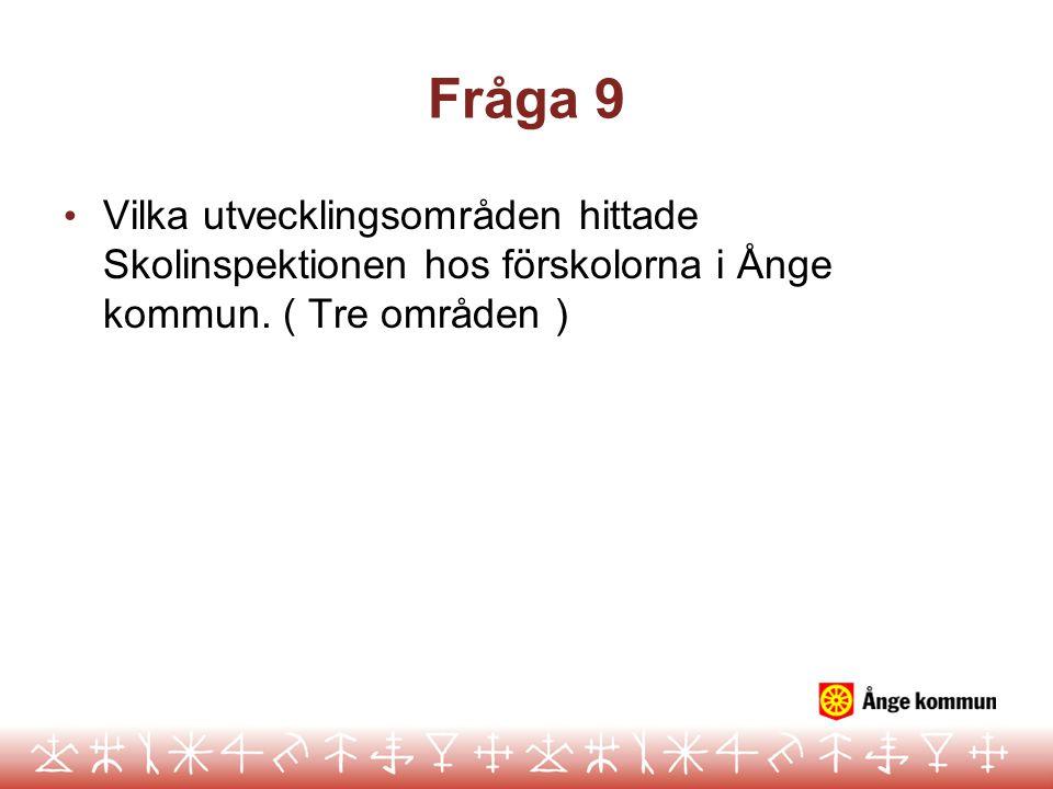 Fråga 9 Vilka utvecklingsområden hittade Skolinspektionen hos förskolorna i Ånge kommun. ( Tre områden )