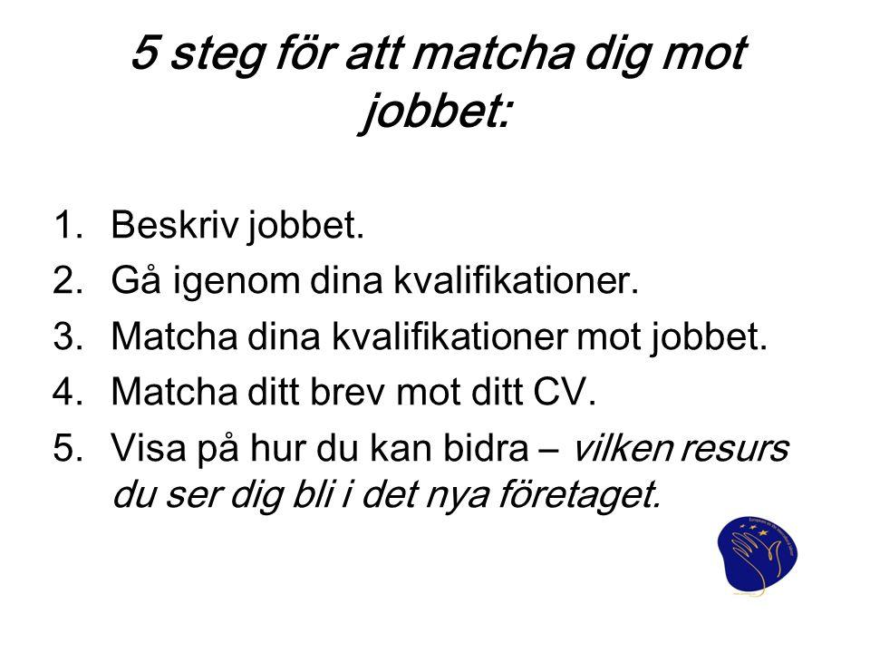 5 steg för att matcha dig mot jobbet: 1.Beskriv jobbet. 2.Gå igenom dina kvalifikationer. 3.Matcha dina kvalifikationer mot jobbet. 4.Matcha ditt brev
