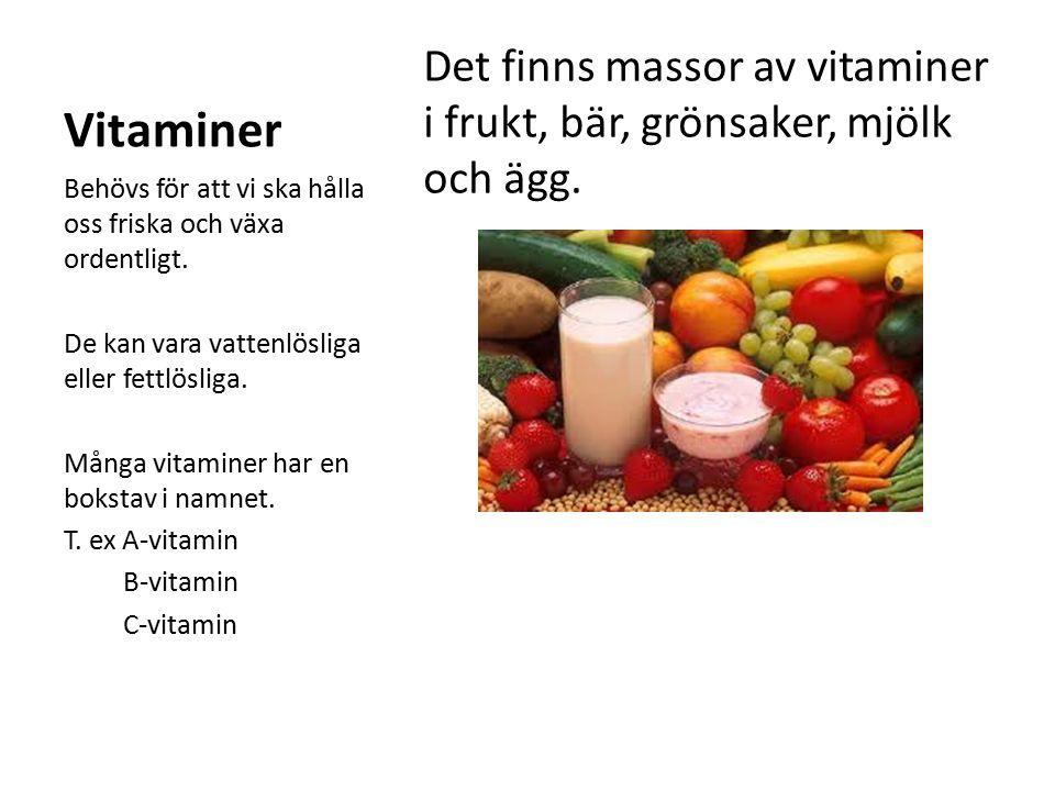 Vitaminer Det finns massor av vitaminer i frukt, bär, grönsaker, mjölk och ägg. Behövs för att vi ska hålla oss friska och växa ordentligt. De kan var