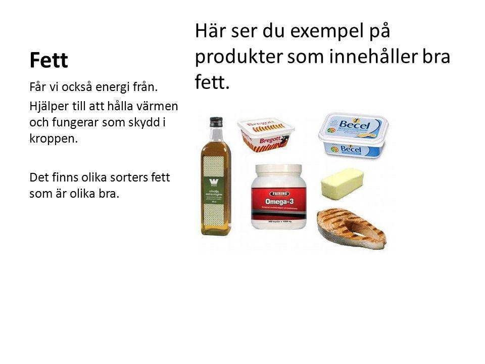 Fett Här ser du exempel på produkter som innehåller bra fett. Får vi också energi från. Hjälper till att hålla värmen och fungerar som skydd i kroppen