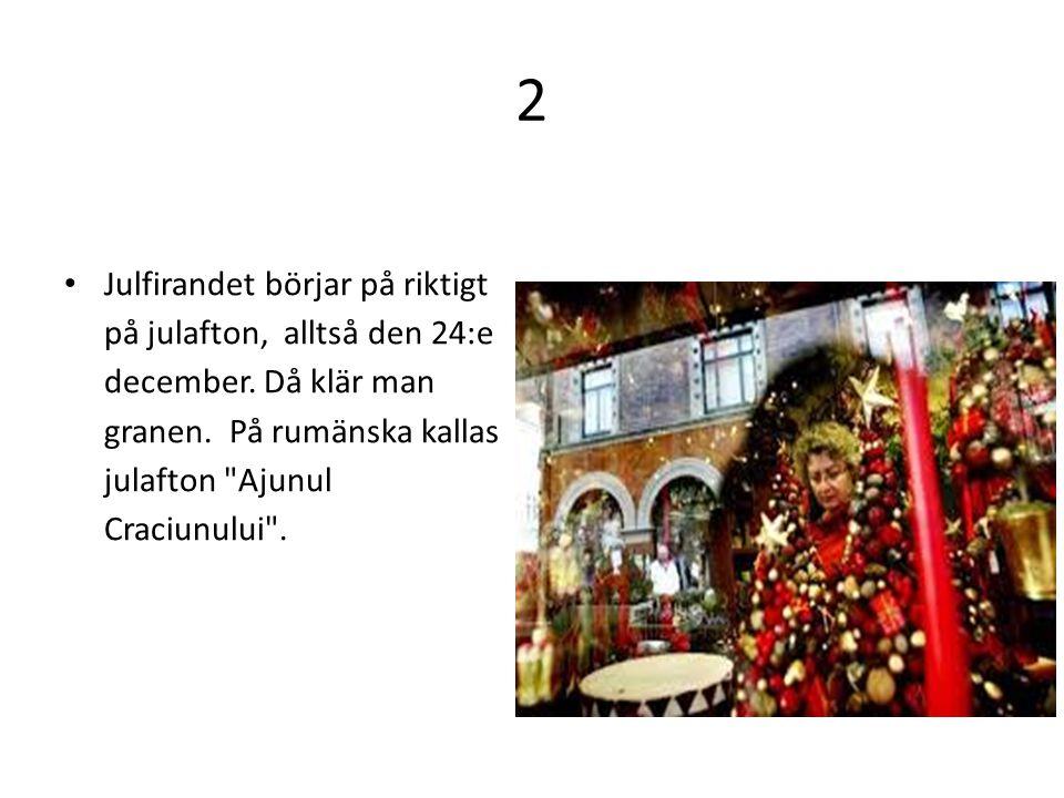 2 Julfirandet börjar på riktigt på julafton, alltså den 24:e december. Då klär man granen. På rumänska kallas julafton